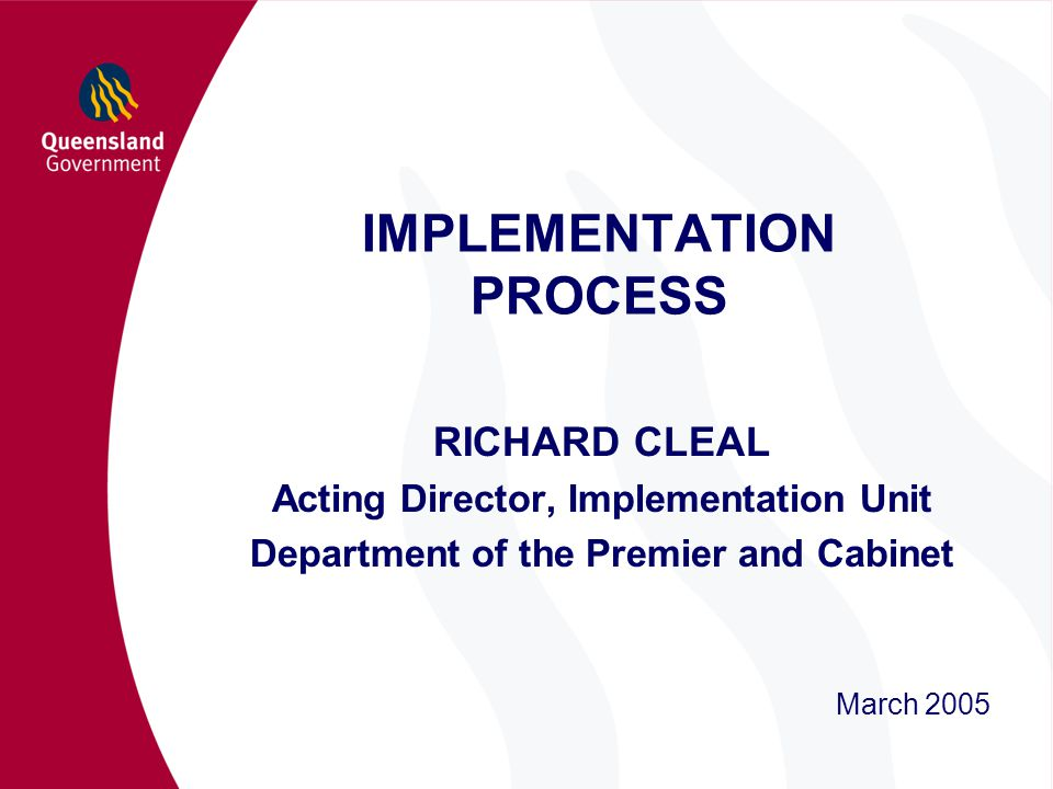 IMPLEMENTATION PROCESS RICHARD CLEAL Acting Director, Implementation Unit Department of the Premier and Cabinet March 2005