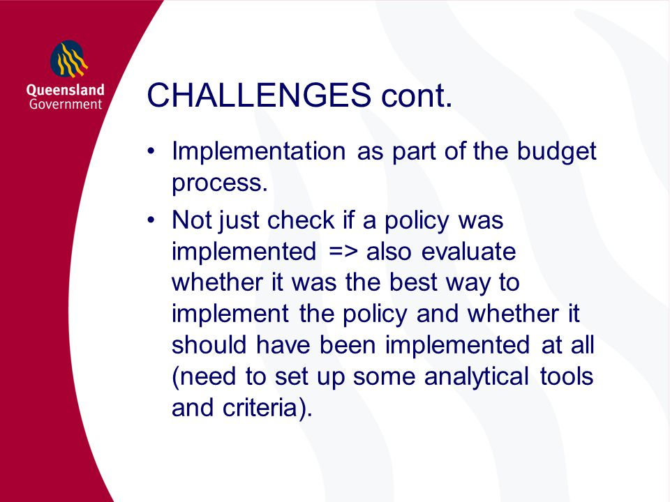 CHALLENGES cont. Implementation as part of the budget process. Not just check if a policy was implemented => also evaluate whether it was the best way