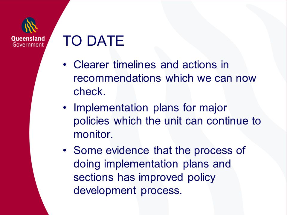 TO DATE Clearer timelines and actions in recommendations which we can now check. Implementation plans for major policies which the unit can continue t