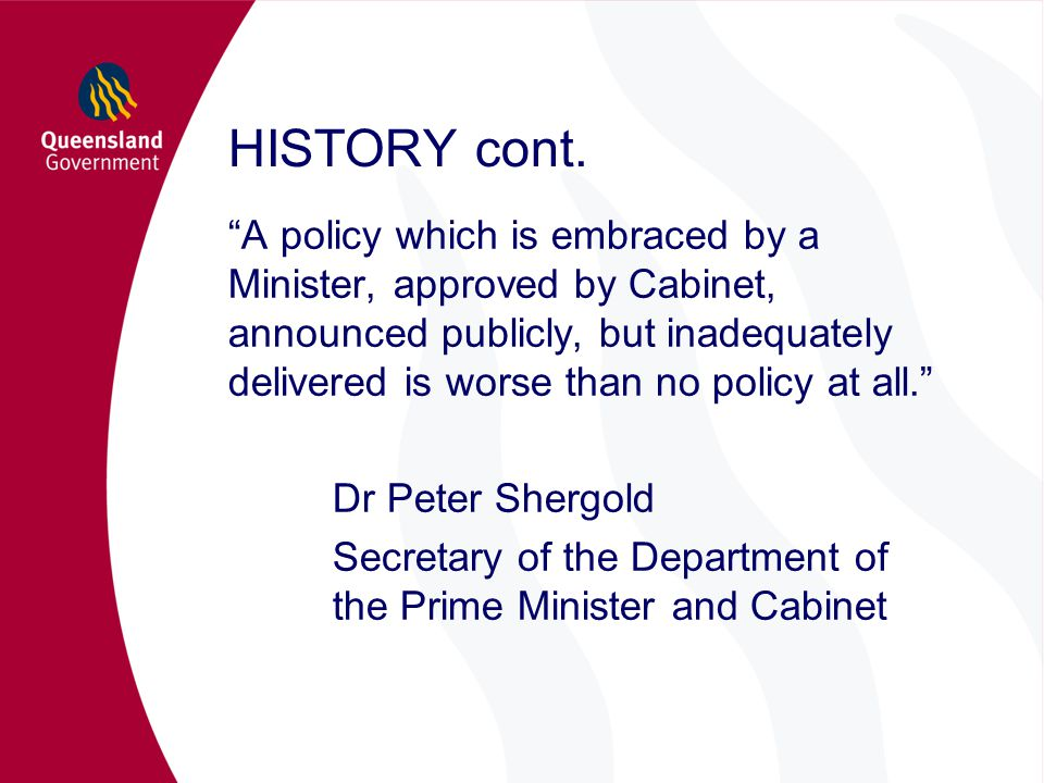 "HISTORY cont. ""A policy which is embraced by a Minister, approved by Cabinet, announced publicly, but inadequately delivered is worse than no policy a"