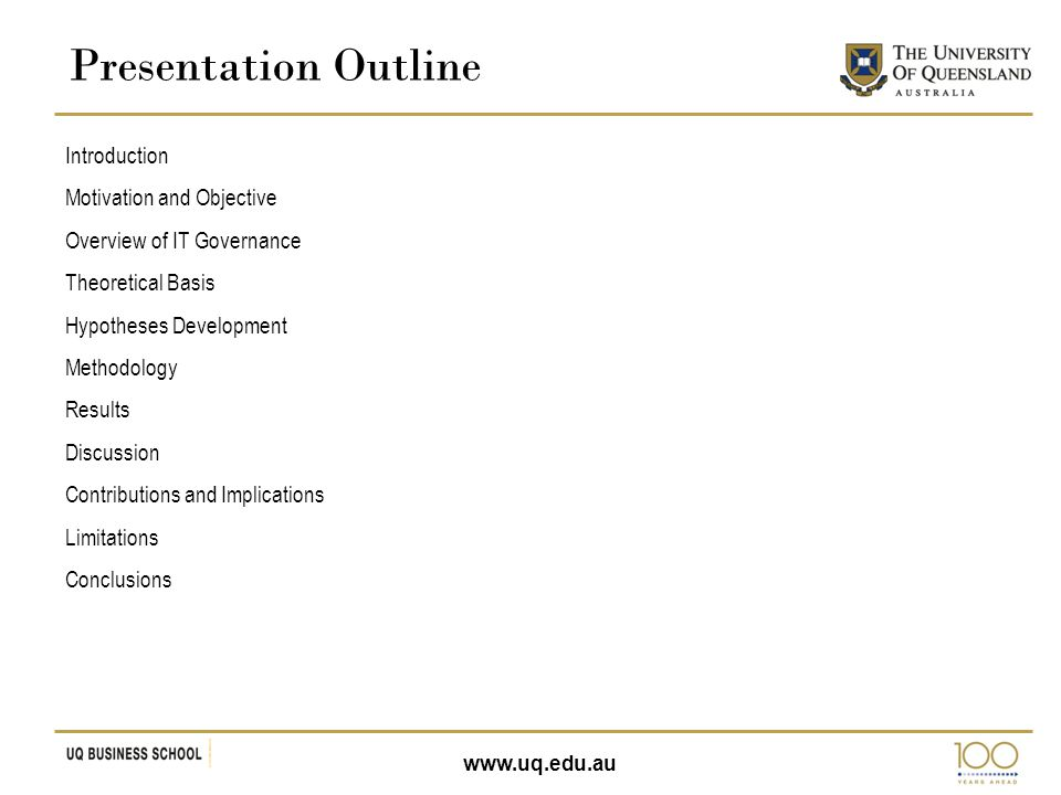 www.uq.edu.au Presentation Outline Introduction Motivation and Objective Overview of IT Governance Theoretical Basis Hypotheses Development Methodolog
