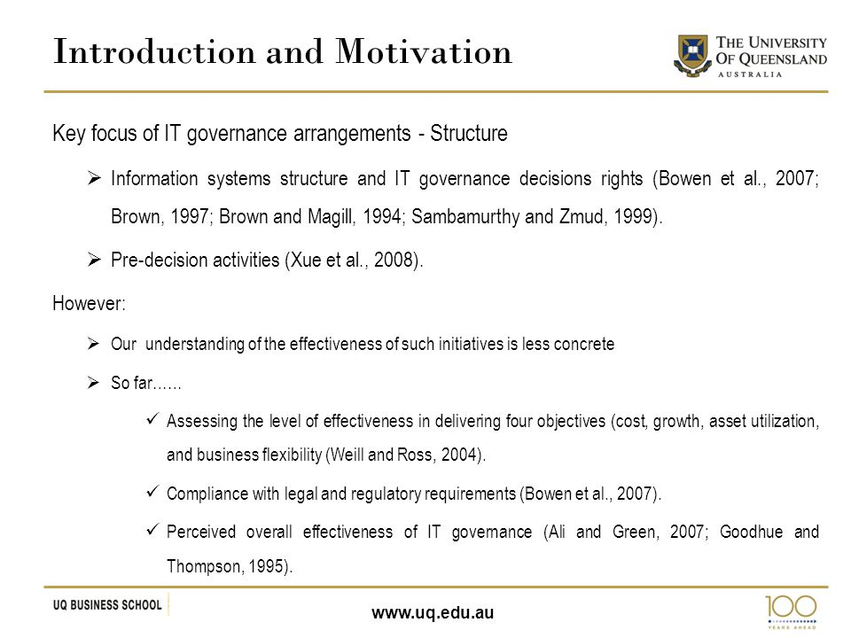 www.uq.edu.au Key focus of IT governance arrangements - Structure  Information systems structure and IT governance decisions rights (Bowen et al., 2007; Brown, 1997; Brown and Magill, 1994; Sambamurthy and Zmud, 1999).