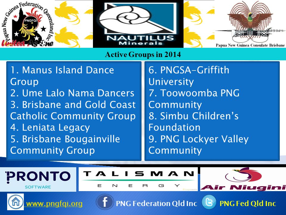 www.pngfqi.org www.pngfqi.org PNG Federation Qld Inc PNG Fed Qld Inc Active Groups in 2014 1. Manus Island Dance Group 2. Ume Lalo Nama Dancers 3. Bri