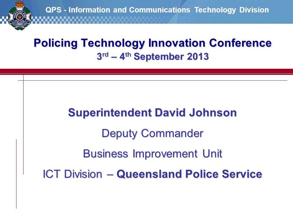 QPS - Information and Communications Technology Division Superintendent David Johnson Deputy Commander Business Improvement Unit ICT Division – Queensland Police Service Policing Technology Innovation Conference 3 rd – 4 th September 2013