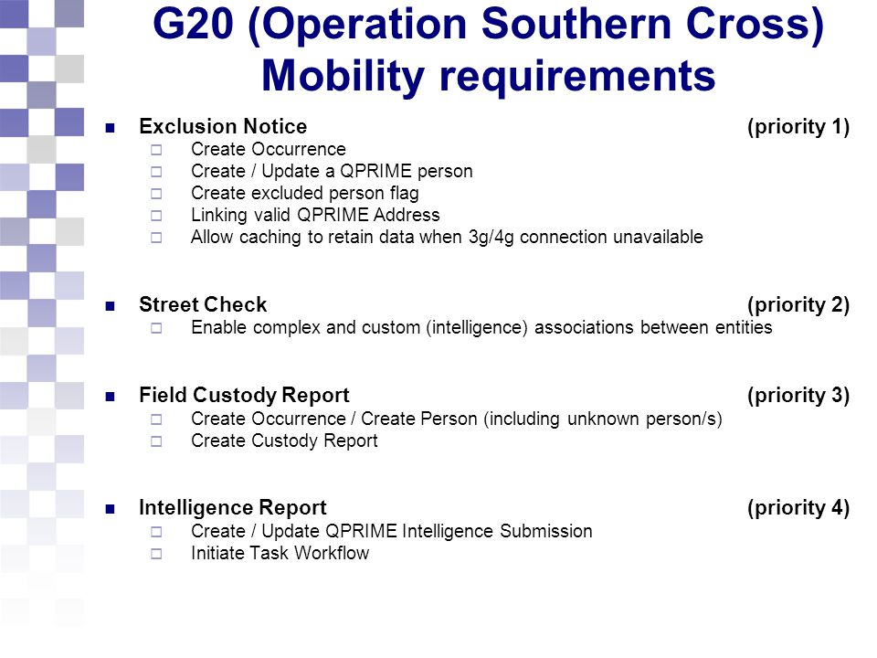 G20 (Operation Southern Cross) Mobility requirements Exclusion Notice (priority 1)  Create Occurrence  Create / Update a QPRIME person  Create excluded person flag  Linking valid QPRIME Address  Allow caching to retain data when 3g/4g connection unavailable Street Check (priority 2)  Enable complex and custom (intelligence) associations between entities Field Custody Report (priority 3)  Create Occurrence / Create Person (including unknown person/s)  Create Custody Report Intelligence Report (priority 4)  Create / Update QPRIME Intelligence Submission  Initiate Task Workflow