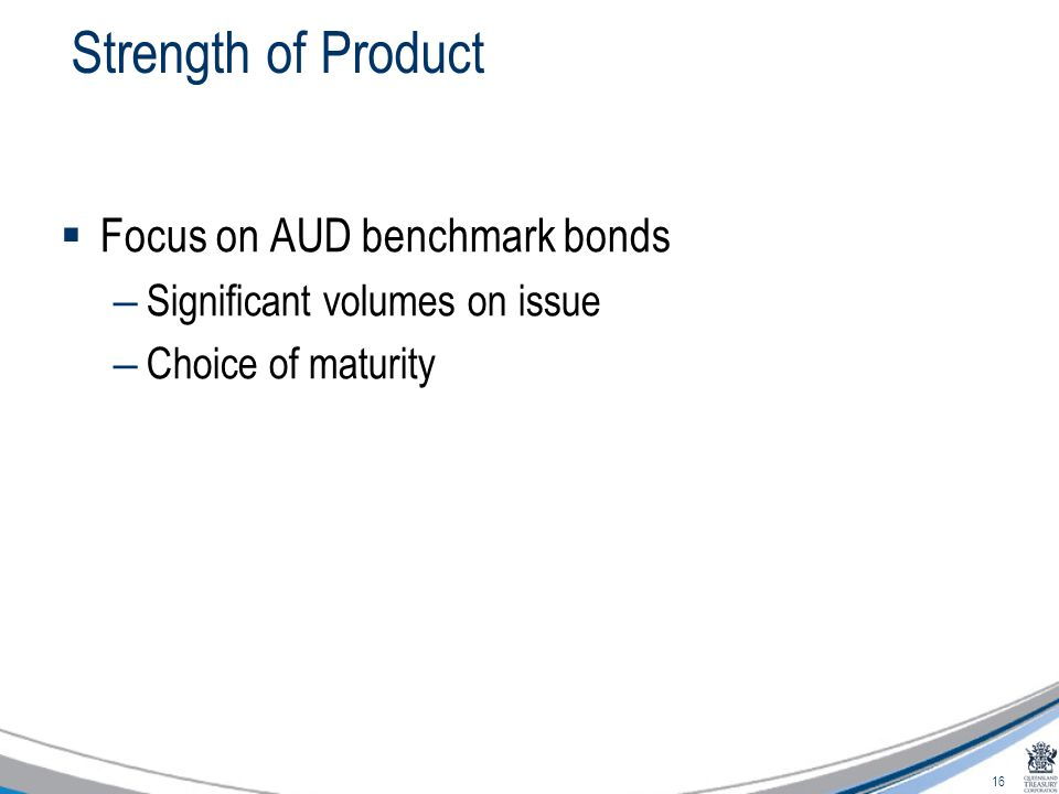 16 Strength of Product  Focus on AUD benchmark bonds – Significant volumes on issue – Choice of maturity