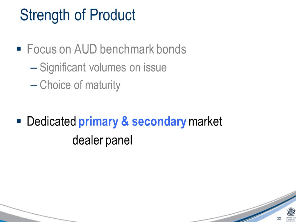 20 Strength of Product  Focus on AUD benchmark bonds – Significant volumes on issue – Choice of maturity  Dedicated primary & secondary market dealer panel