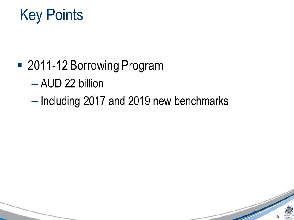 25 Key Points  2011-12 Borrowing Program – AUD 22 billion – Including 2017 and 2019 new benchmarks