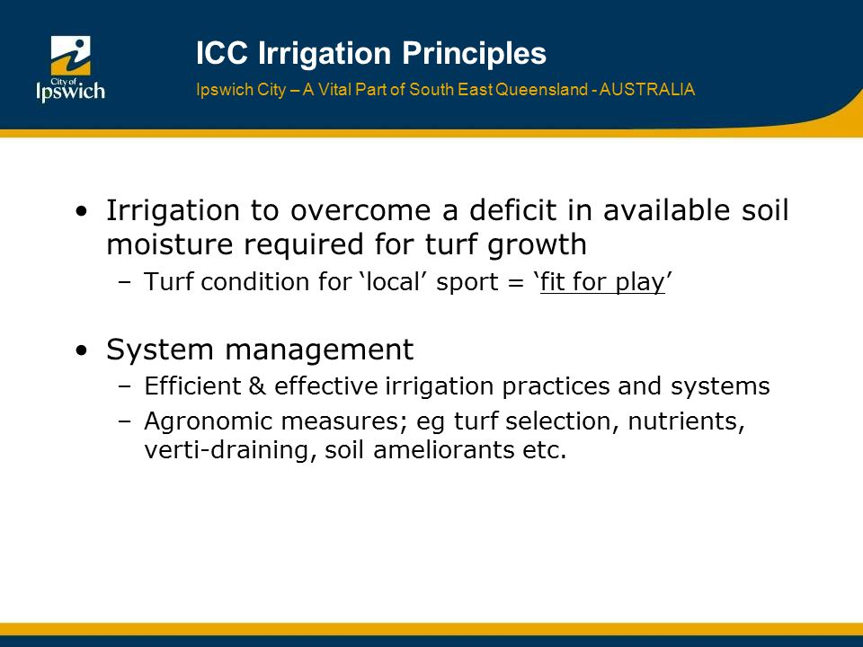 Ipswich City – A Vital Part of South East Queensland - AUSTRALIA ICC Irrigation Principles Irrigation to overcome a deficit in available soil moisture