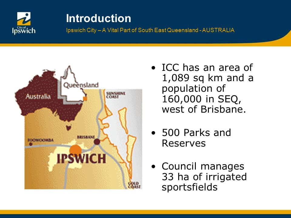 Ipswich City – A Vital Part of South East Queensland - AUSTRALIA Introduction ICC has an area of 1,089 sq km and a population of 160,000 in SEQ, west