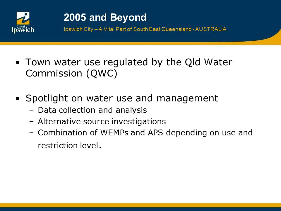 Ipswich City – A Vital Part of South East Queensland - AUSTRALIA 2005 and Beyond Town water use regulated by the Qld Water Commission (QWC) Spotlight
