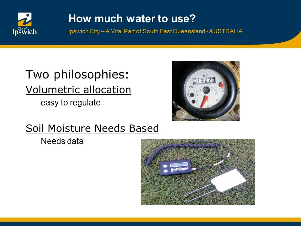 Ipswich City – A Vital Part of South East Queensland - AUSTRALIA How much water to use? Two philosophies: Volumetric allocation easy to regulate Soil
