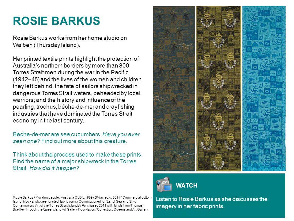 ROSIE BARKUS Rosie Barkus works from her home studio on Waiben (Thursday Island). Her printed textile prints highlight the protection of Australia's n