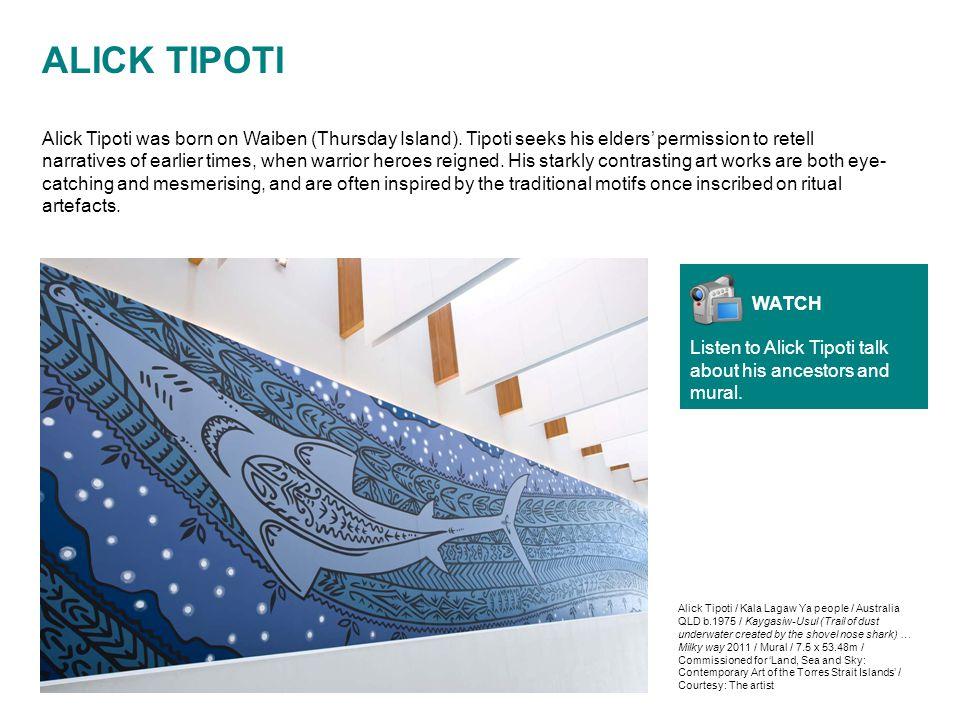 ALICK TIPOTI Alick Tipoti was born on Waiben (Thursday Island). Tipoti seeks his elders' permission to retell narratives of earlier times, when warrio