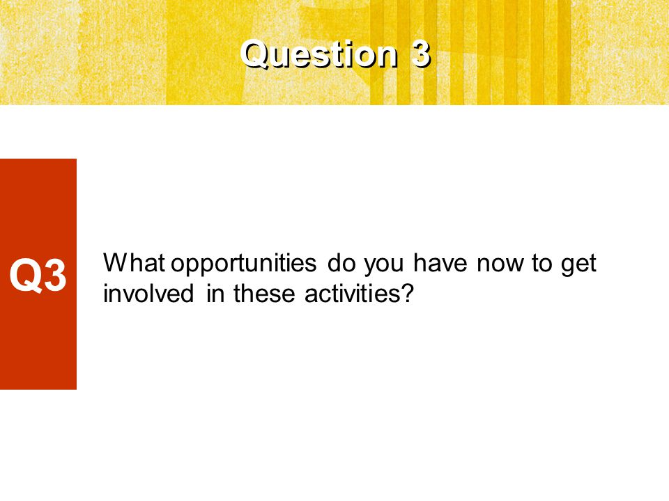 What opportunities do you have now to get involved in these activities Question 3 Q3