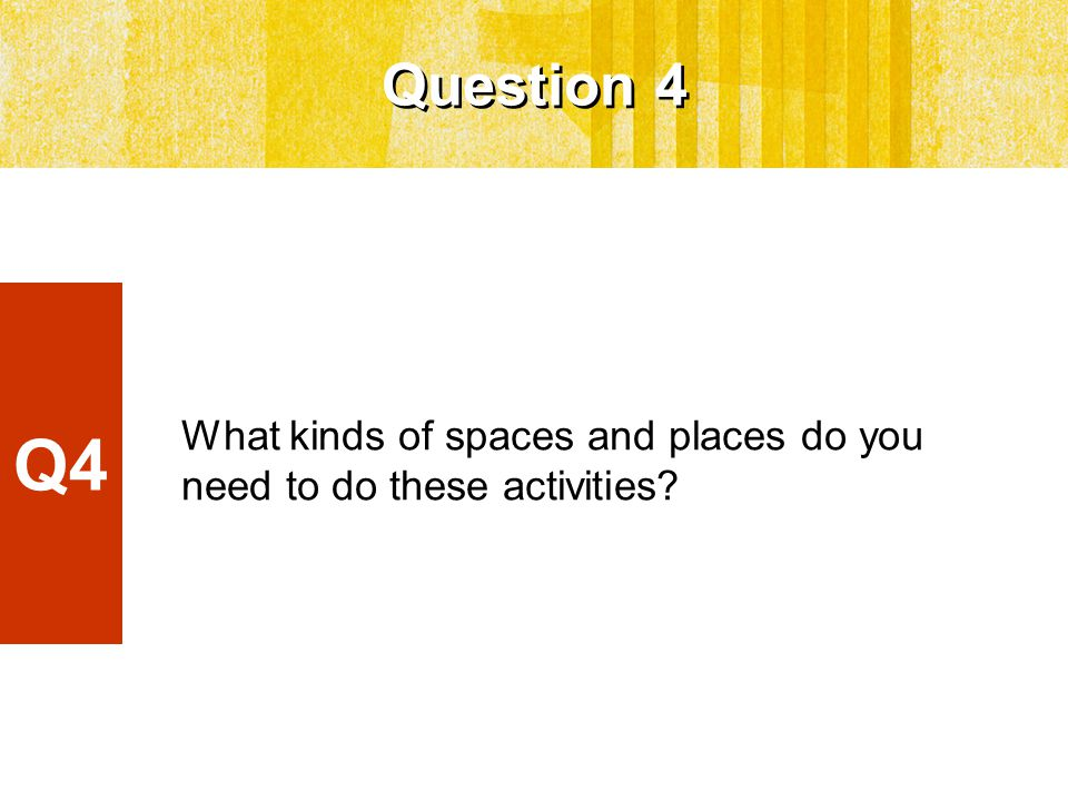 What kinds of spaces and places do you need to do these activities Question 4 Q4