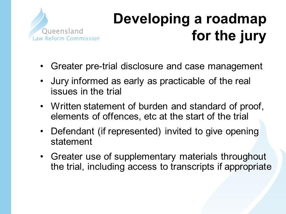 Developing a roadmap for the jury Greater pre-trial disclosure and case management Jury informed as early as practicable of the real issues in the trial Written statement of burden and standard of proof, elements of offences, etc at the start of the trial Defendant (if represented) invited to give opening statement Greater use of supplementary materials throughout the trial, including access to transcripts if appropriate