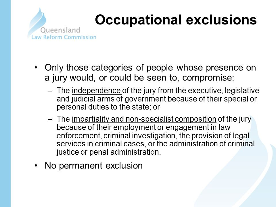 Occupational exclusions Only those categories of people whose presence on a jury would, or could be seen to, compromise: –The independence of the jury from the executive, legislative and judicial arms of government because of their special or personal duties to the state; or –The impartiality and non-specialist composition of the jury because of their employment or engagement in law enforcement, criminal investigation, the provision of legal services in criminal cases, or the administration of criminal justice or penal administration.