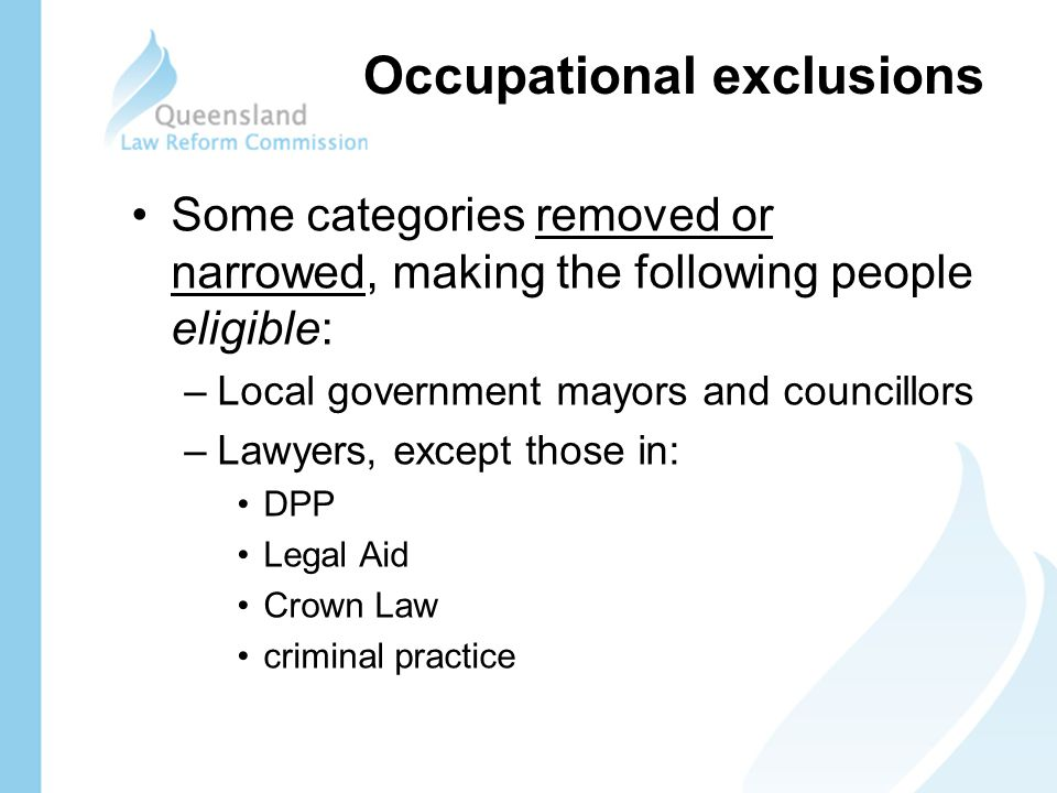 Some categories removed or narrowed, making the following people eligible: –Local government mayors and councillors –Lawyers, except those in: DPP Legal Aid Crown Law criminal practice Occupational exclusions