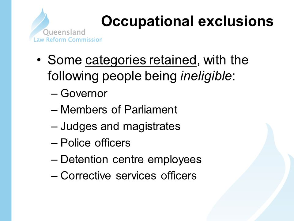 Some categories retained, with the following people being ineligible: –Governor –Members of Parliament –Judges and magistrates –Police officers –Detention centre employees –Corrective services officers Occupational exclusions
