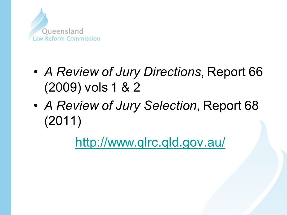 A Review of Jury Directions, Report 66 (2009) vols 1 & 2 A Review of Jury Selection, Report 68 (2011) http://www.qlrc.qld.gov.au/