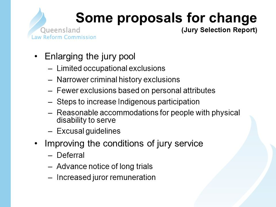 Some proposals for change (Jury Selection Report) Enlarging the jury pool –Limited occupational exclusions –Narrower criminal history exclusions –Fewer exclusions based on personal attributes –Steps to increase Indigenous participation –Reasonable accommodations for people with physical disability to serve –Excusal guidelines Improving the conditions of jury service –Deferral –Advance notice of long trials –Increased juror remuneration