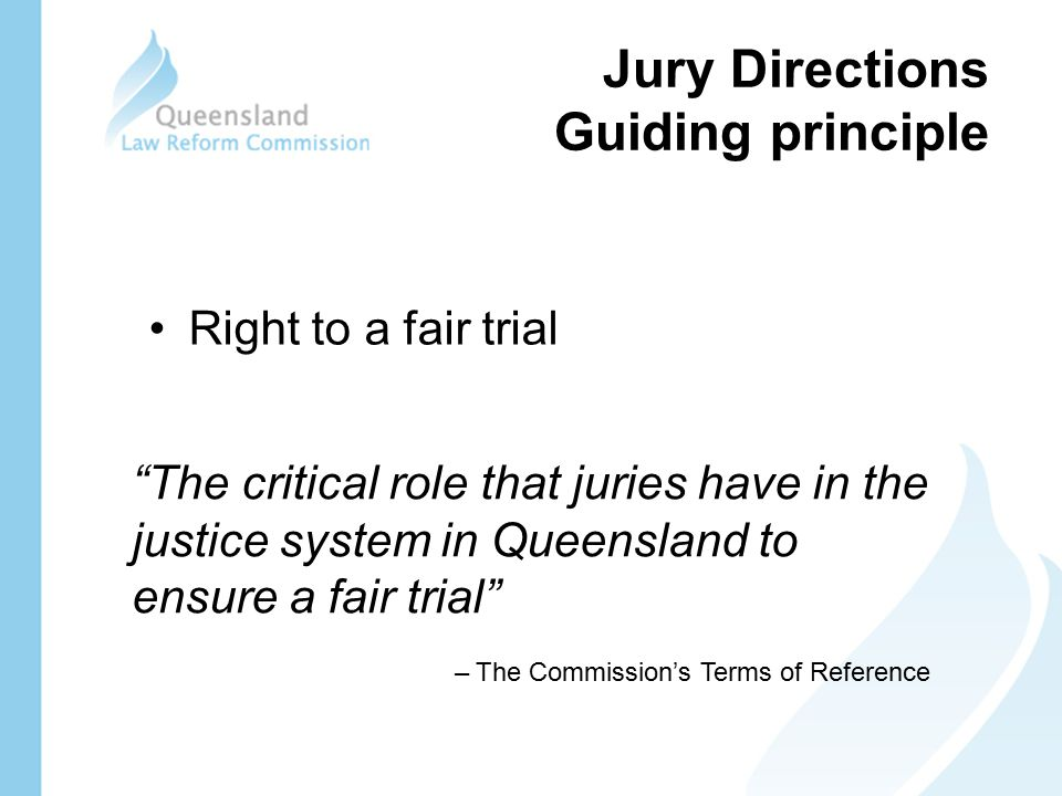 Jury Directions Guiding principle Right to a fair trial The critical role that juries have in the justice system in Queensland to ensure a fair trial – The Commission's Terms of Reference