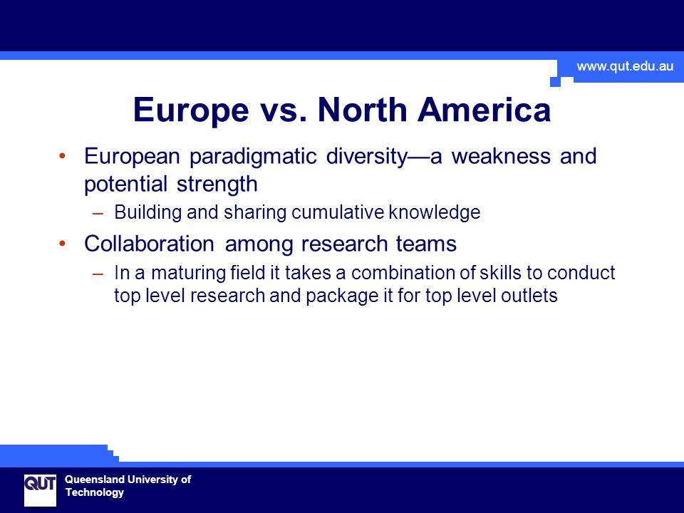 www.qut.edu.au Queensland University of Technology Europe vs. North America European paradigmatic diversity—a weakness and potential strength –Buildin