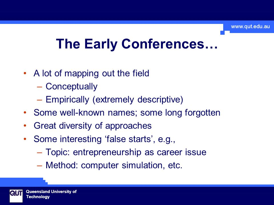 www.qut.edu.au Queensland University of Technology The Early Conferences… A lot of mapping out the field –Conceptually –Empirically (extremely descriptive) Some well-known names; some long forgotten Great diversity of approaches Some interesting 'false starts', e.g., –Topic: entrepreneurship as career issue –Method: computer simulation, etc.