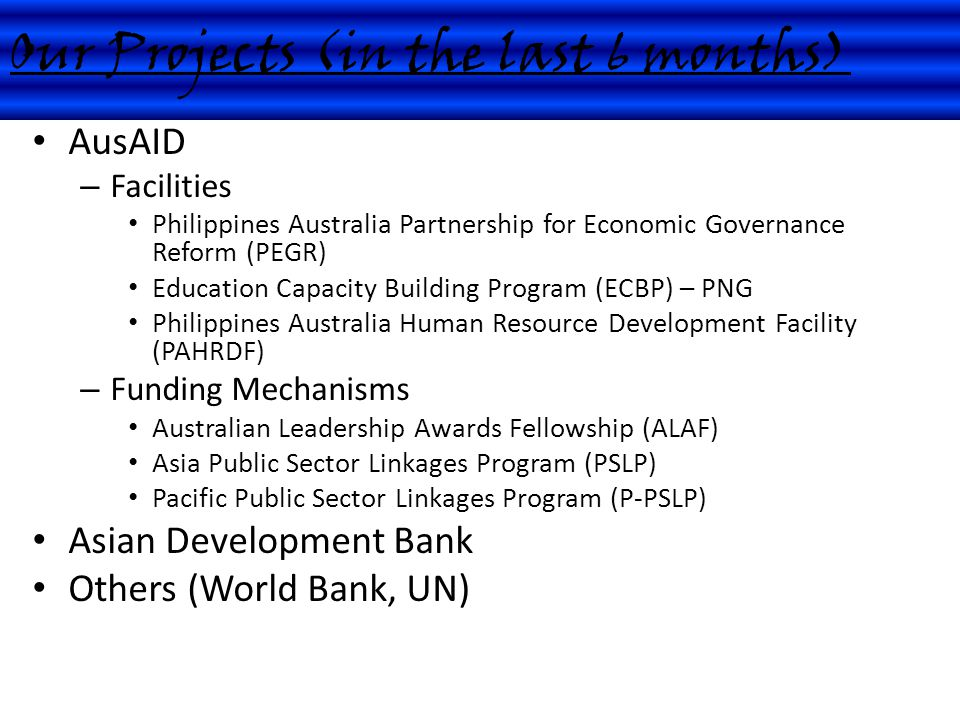 AusAID – Facilities Philippines Australia Partnership for Economic Governance Reform (PEGR) Education Capacity Building Program (ECBP) – PNG Philippines Australia Human Resource Development Facility (PAHRDF) – Funding Mechanisms Australian Leadership Awards Fellowship (ALAF) Asia Public Sector Linkages Program (PSLP) Pacific Public Sector Linkages Program (P-PSLP) Asian Development Bank Others (World Bank, UN) Our Projects (in the last 6 months)