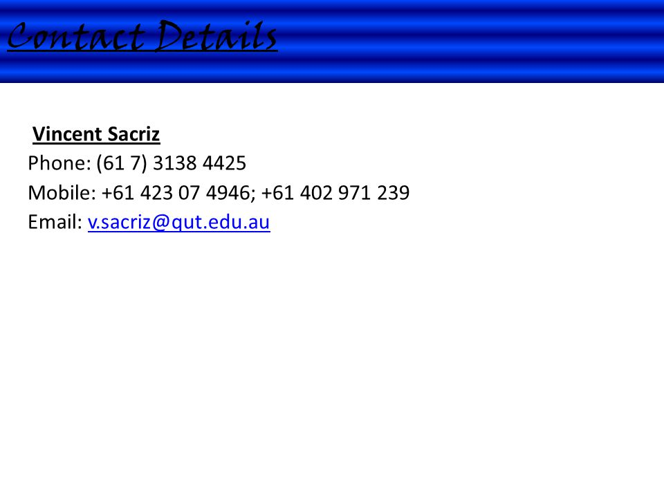 Vincent Sacriz Phone: (61 7) 3138 4425 Mobile: +61 423 07 4946; +61 402 971 239 Email: v.sacriz@qut.edu.au Contact Details