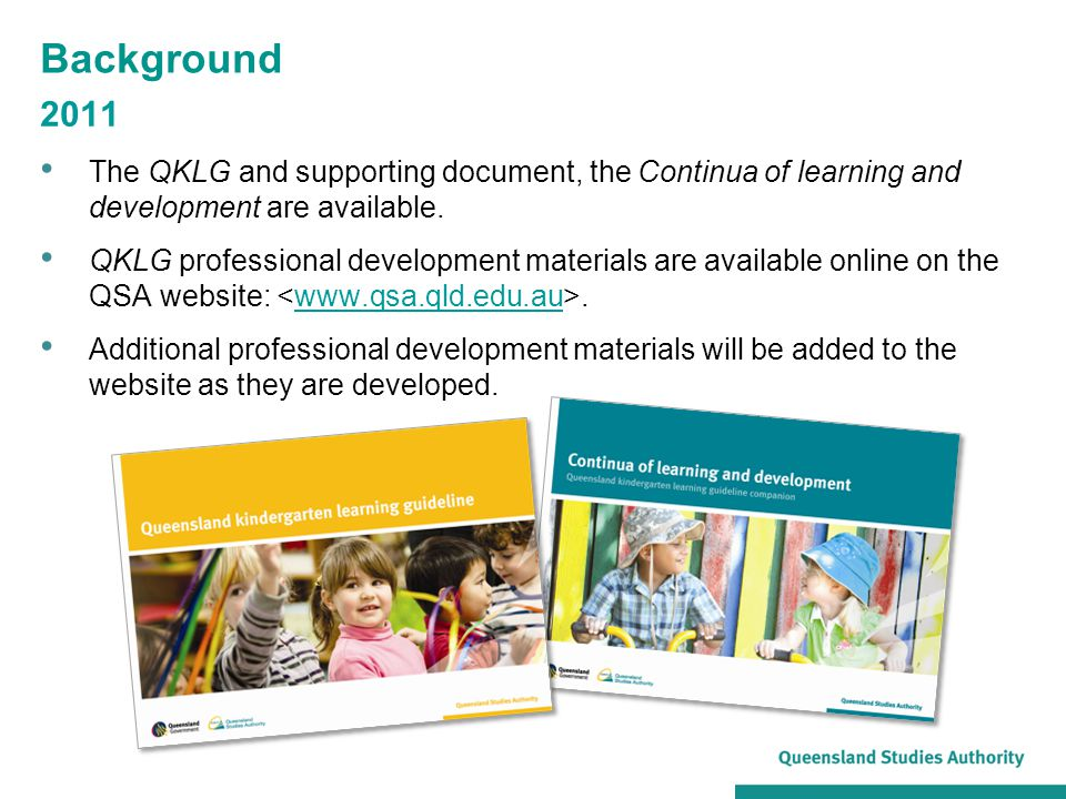 Background 2011 The QKLG and supporting document, the Continua of learning and development are available. QKLG professional development materials are