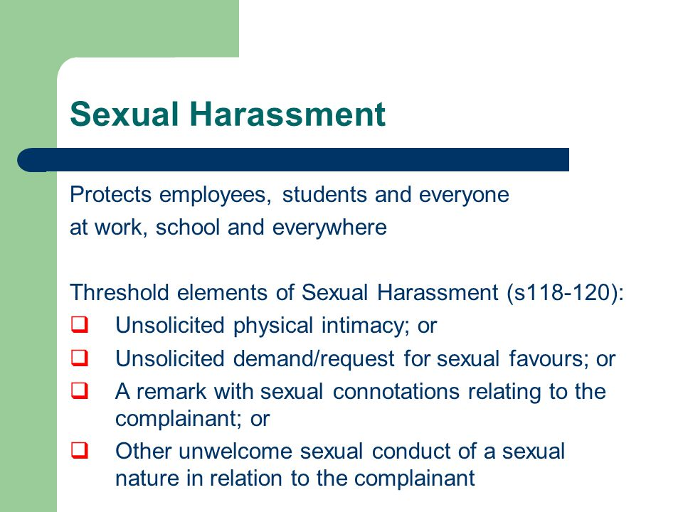 Sexual Harassment Protects employees, students and everyone at work, school and everywhere Threshold elements of Sexual Harassment (s118-120):  Unsolicited physical intimacy; or  Unsolicited demand/request for sexual favours; or  A remark with sexual connotations relating to the complainant; or  Other unwelcome sexual conduct of a sexual nature in relation to the complainant