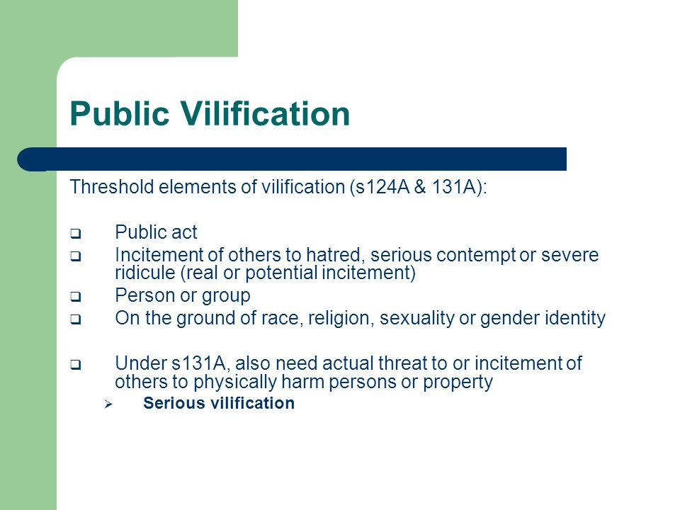 Public Vilification Threshold elements of vilification (s124A & 131A):  Public act  Incitement of others to hatred, serious contempt or severe ridicule (real or potential incitement)  Person or group  On the ground of race, religion, sexuality or gender identity  Under s131A, also need actual threat to or incitement of others to physically harm persons or property  Serious vilification