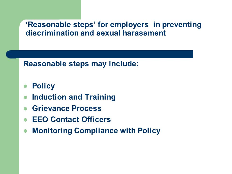 'Reasonable steps' for employers in preventing discrimination and sexual harassment Reasonable steps may include: Policy Induction and Training Grievance Process EEO Contact Officers Monitoring Compliance with Policy
