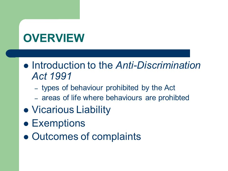 OVERVIEW Introduction to the Anti-Discrimination Act 1991 – types of behaviour prohibited by the Act – areas of life where behaviours are prohibted Vicarious Liability Exemptions Outcomes of complaints