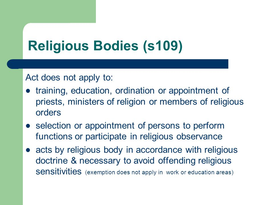 Religious Bodies (s109) Act does not apply to: training, education, ordination or appointment of priests, ministers of religion or members of religious orders selection or appointment of persons to perform functions or participate in religious observance acts by religious body in accordance with religious doctrine & necessary to avoid offending religious sensitivities (exemption does not apply in work or education areas)