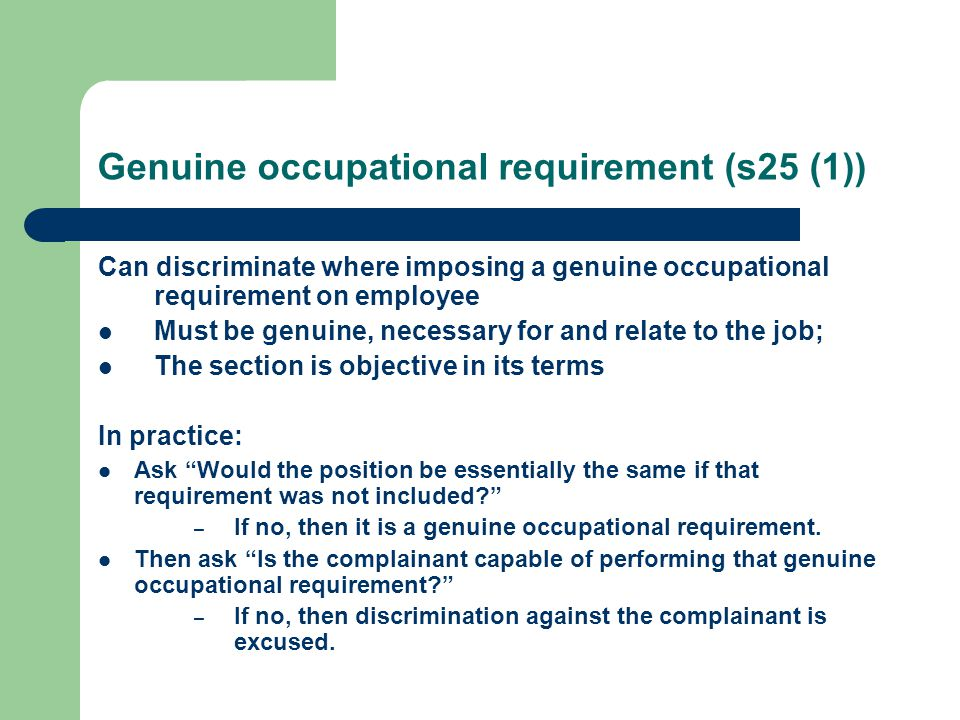 Genuine occupational requirement (s25 (1)) Can discriminate where imposing a genuine occupational requirement on employee Must be genuine, necessary for and relate to the job; The section is objective in its terms In practice: Ask Would the position be essentially the same if that requirement was not included? – If no, then it is a genuine occupational requirement.