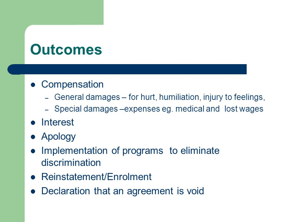 Outcomes Compensation – General damages – for hurt, humiliation, injury to feelings, – Special damages –expenses eg.