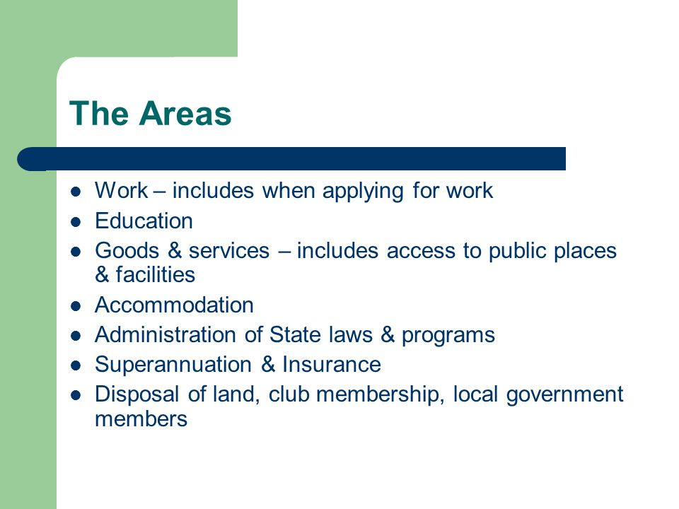 The Areas Work – includes when applying for work Education Goods & services – includes access to public places & facilities Accommodation Administration of State laws & programs Superannuation & Insurance Disposal of land, club membership, local government members