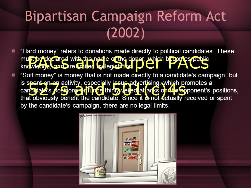 "Bipartisan Campaign Reform Act (2002) ""Hard money"" refers to donations made directly to political candidates. These must be declared with the name of"