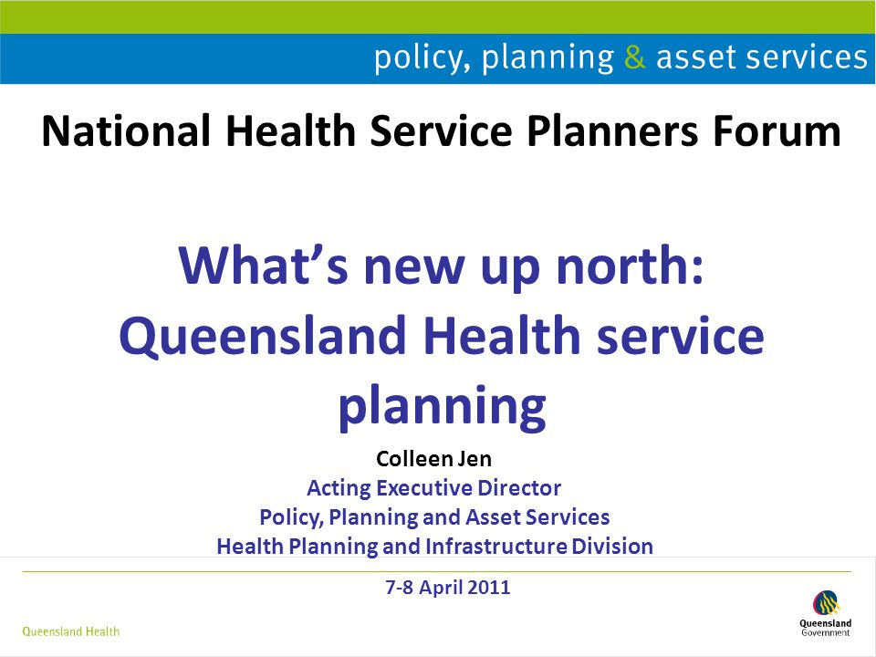 National Health Service Planners Forum What's new up north: Queensland Health service planning 7-8 April 2011 Colleen Jen Acting Executive Director Policy, Planning and Asset Services Health Planning and Infrastructure Division