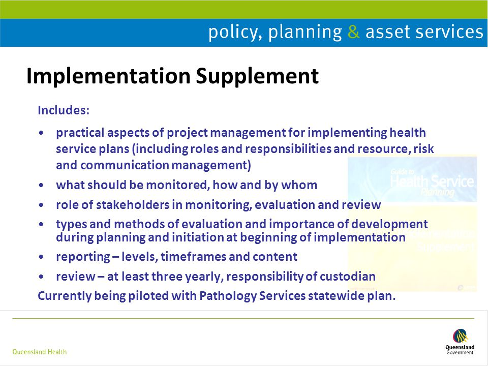 Implementation Supplement Includes: practical aspects of project management for implementing health service plans (including roles and responsibilities and resource, risk and communication management) what should be monitored, how and by whom role of stakeholders in monitoring, evaluation and review types and methods of evaluation and importance of development during planning and initiation at beginning of implementation reporting – levels, timeframes and content review – at least three yearly, responsibility of custodian Currently being piloted with Pathology Services statewide plan.