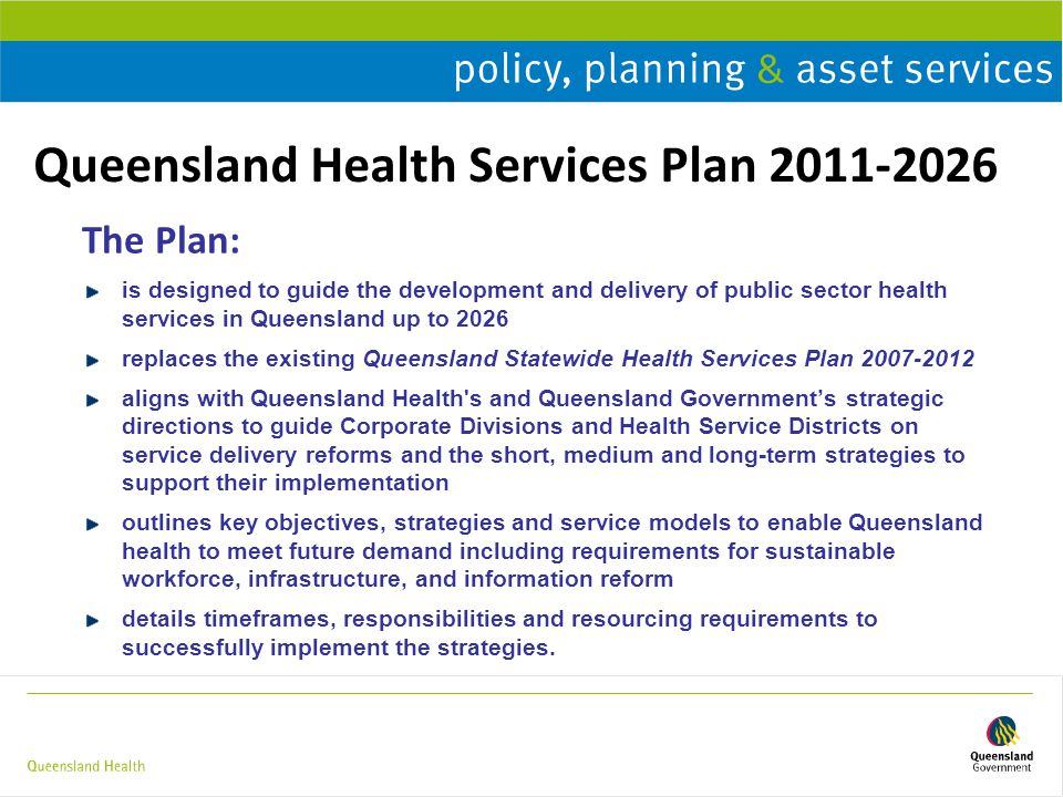 Queensland Health Services Plan 2011-2026 The Plan: is designed to guide the development and delivery of public sector health services in Queensland u