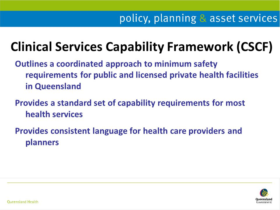 Clinical Services Capability Framework (CSCF) Outlines a coordinated approach to minimum safety requirements for public and licensed private health facilities in Queensland Provides a standard set of capability requirements for most health services Provides consistent language for health care providers and planners