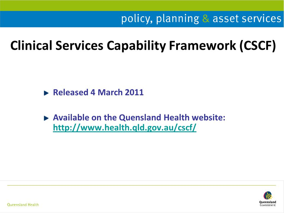 Clinical Services Capability Framework (CSCF) Released 4 March 2011 Available on the Quensland Health website: http://www.health.qld.gov.au/cscf/ http://www.health.qld.gov.au/cscf/