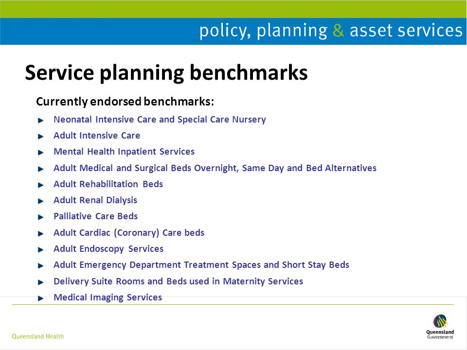 Service planning benchmarks Currently endorsed benchmarks: Neonatal Intensive Care and Special Care Nursery Adult Intensive Care Mental Health Inpatient Services Adult Medical and Surgical Beds Overnight, Same Day and Bed Alternatives Adult Rehabilitation Beds Adult Renal Dialysis Palliative Care Beds Adult Cardiac (Coronary) Care beds Adult Endoscopy Services Adult Emergency Department Treatment Spaces and Short Stay Beds Delivery Suite Rooms and Beds used in Maternity Services Medical Imaging Services