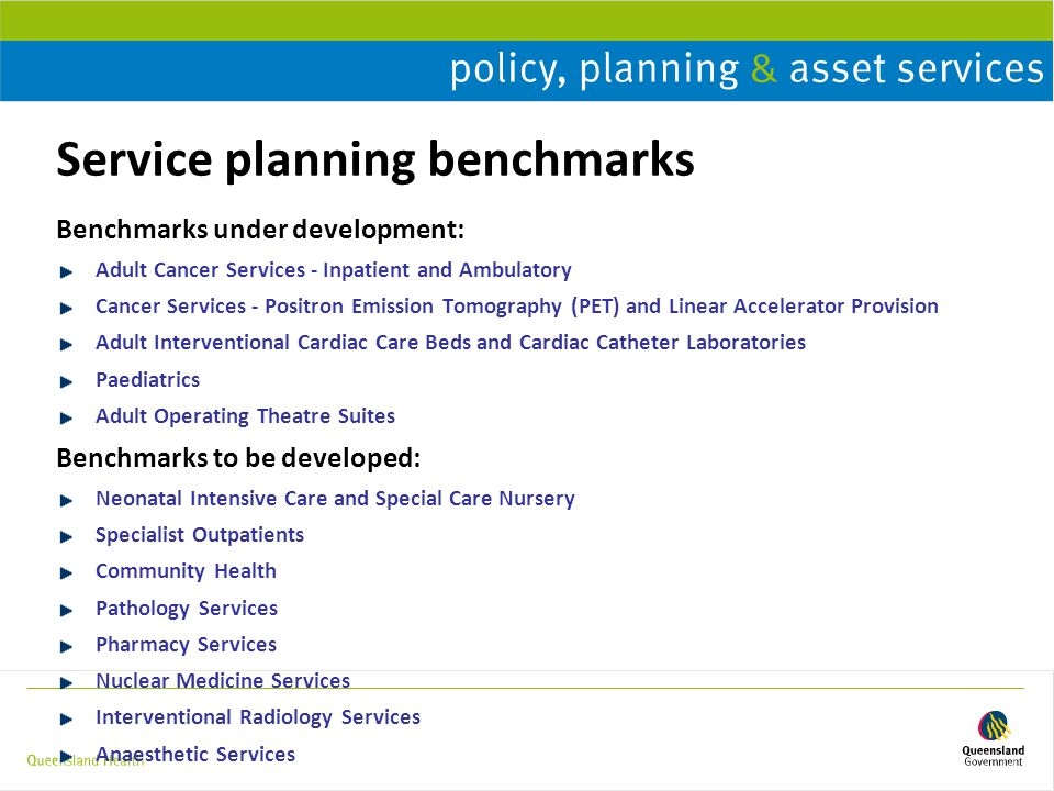 Service planning benchmarks Benchmarks under development: Adult Cancer Services - Inpatient and Ambulatory Cancer Services - Positron Emission Tomography (PET) and Linear Accelerator Provision Adult Interventional Cardiac Care Beds and Cardiac Catheter Laboratories Paediatrics Adult Operating Theatre Suites Benchmarks to be developed: Neonatal Intensive Care and Special Care Nursery Specialist Outpatients Community Health Pathology Services Pharmacy Services Nuclear Medicine Services Interventional Radiology Services Anaesthetic Services