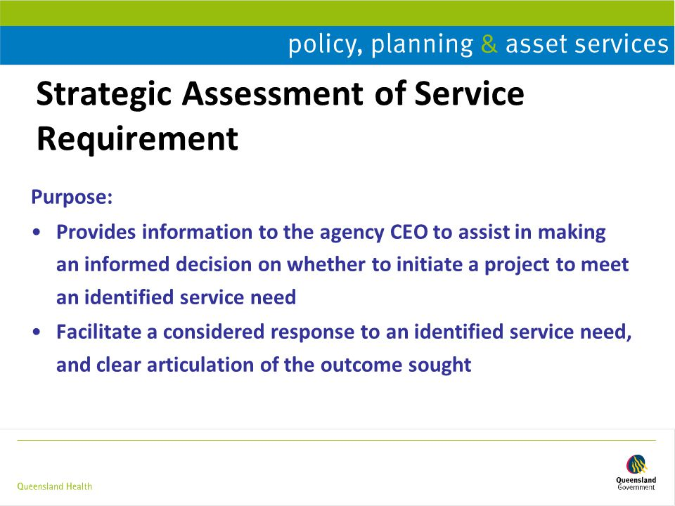 Strategic Assessment of Service Requirement Purpose: Provides information to the agency CEO to assist in making an informed decision on whether to initiate a project to meet an identified service need Facilitate a considered response to an identified service need, and clear articulation of the outcome sought