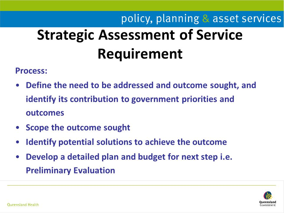 Strategic Assessment of Service Requirement Process: Define the need to be addressed and outcome sought, and identify its contribution to government priorities and outcomes Scope the outcome sought Identify potential solutions to achieve the outcome Develop a detailed plan and budget for next step i.e.